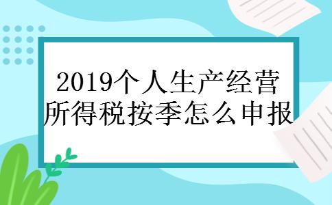 2019个人生产经营所得税按季怎么申报