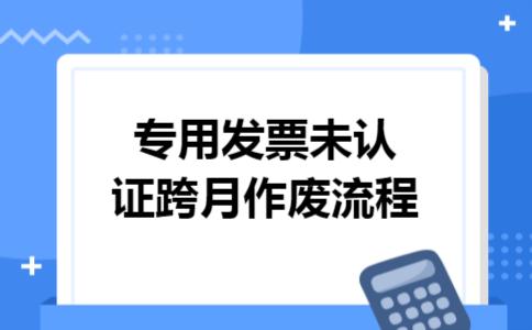 专用发票未认证跨月作废流程